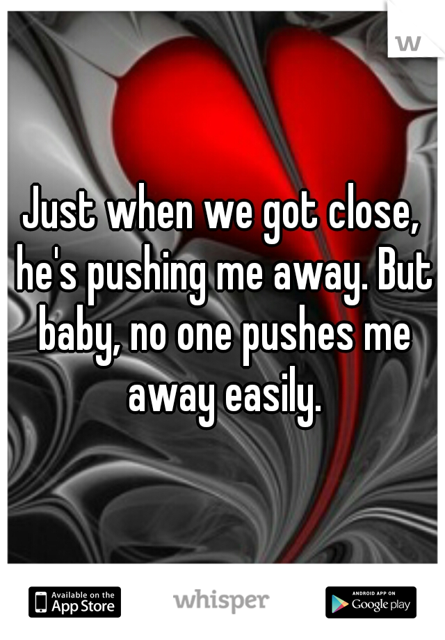 Just when we got close, he's pushing me away. But baby, no one pushes me away easily.