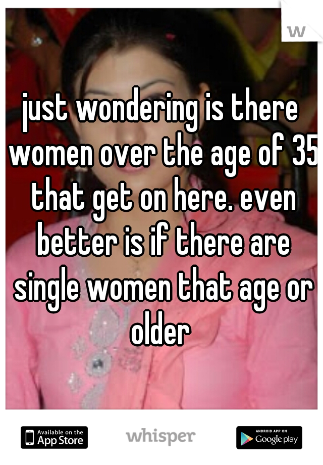 just wondering is there women over the age of 35 that get on here. even better is if there are single women that age or older