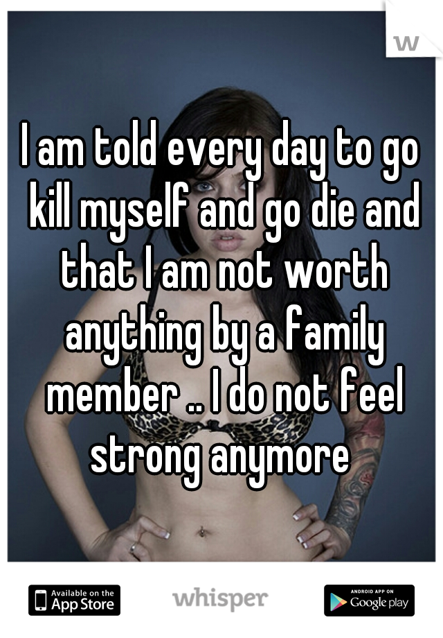 I am told every day to go kill myself and go die and that I am not worth anything by a family member .. I do not feel strong anymore
