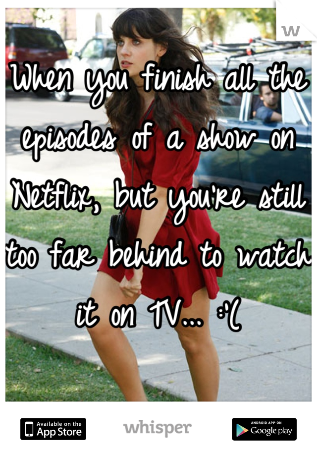 When you finish all the episodes of a show on Netflix, but you're still too far behind to watch it on TV... :'(
