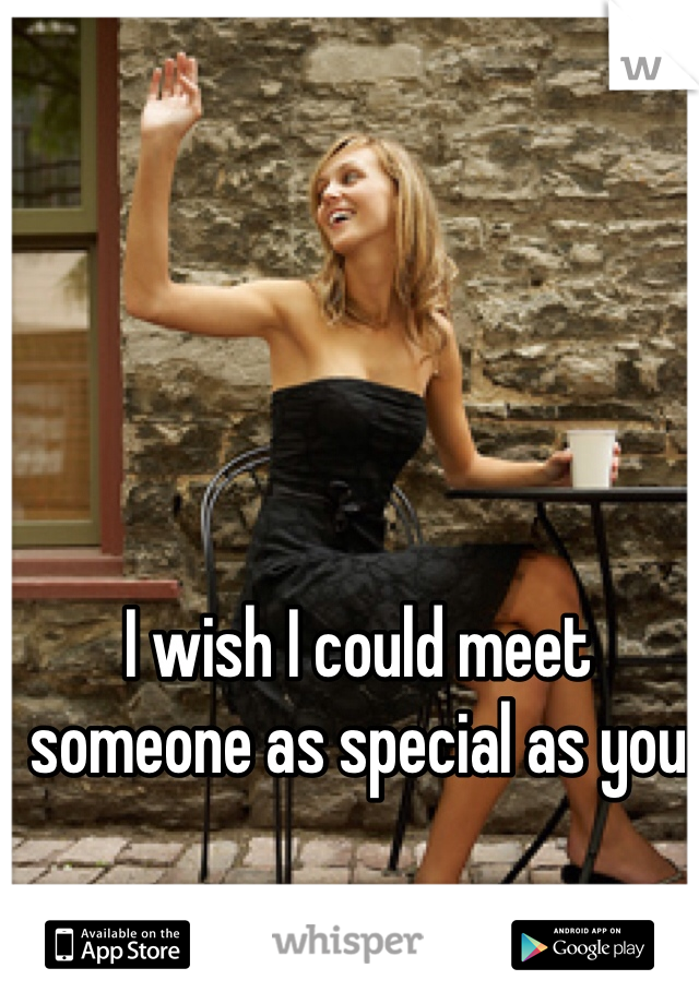I wish I could meet someone as special as you