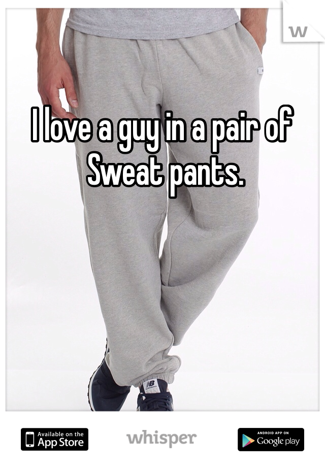 I love a guy in a pair of  Sweat pants.
