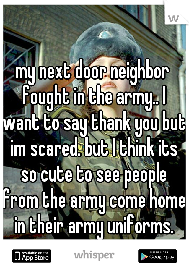 my next door neighbor fought in the army.. I want to say thank you but im scared. but I think its so cute to see people from the army come home in their army uniforms. ♡