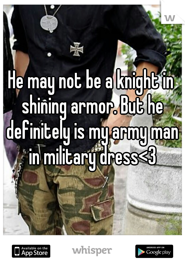 He may not be a knight in shining armor. But he definitely is my army man in military dress<3