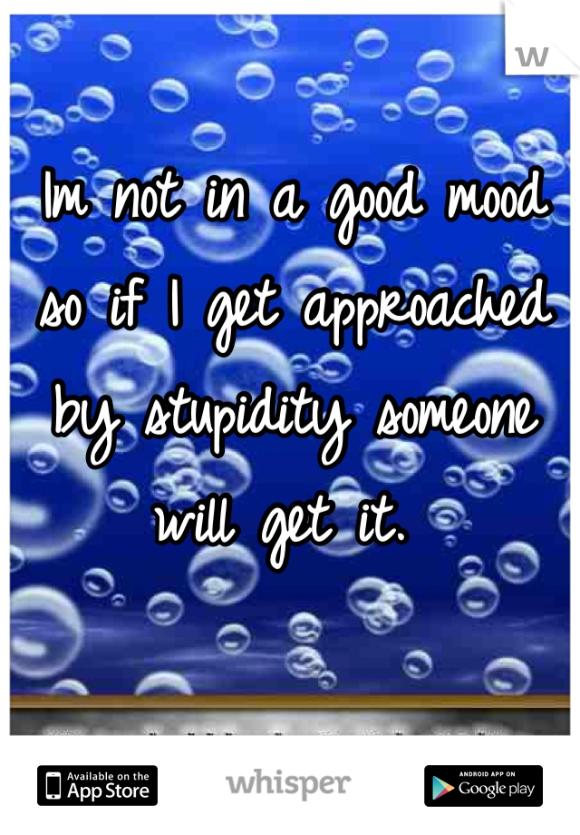 Im not in a good mood so if I get approached by stupidity someone will get it.