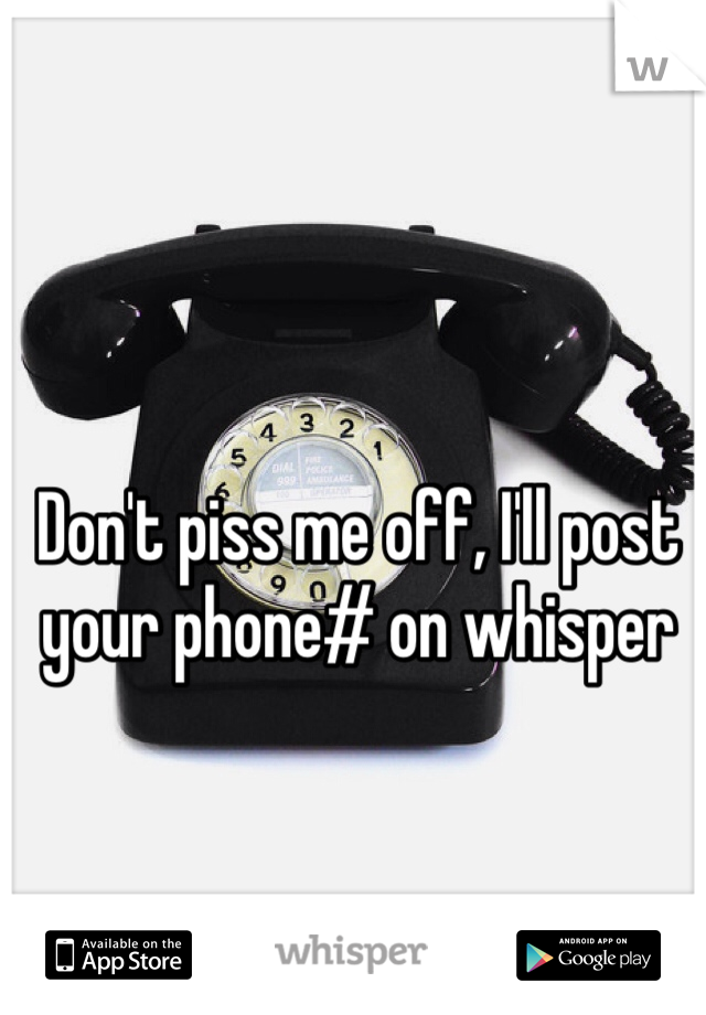Don't piss me off, I'll post your phone# on whisper