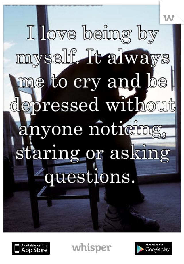 I love being by myself. It always me to cry and be depressed without anyone noticing, staring or asking questions.