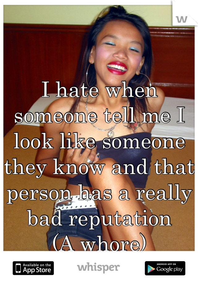 I hate when someone tell me I look like someone they know and that person has a really bad reputation  (A whore)