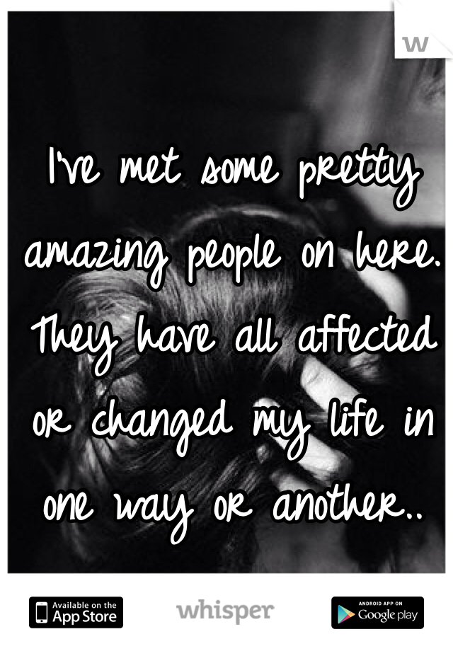 I've met some pretty amazing people on here. They have all affected or changed my life in one way or another..