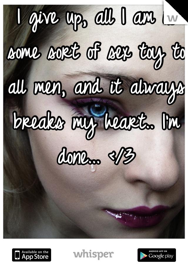 I give up, all I am is some sort of sex toy to all men, and it always breaks my heart.. I'm done... </3