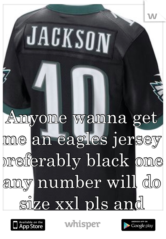 Anyone wanna get me an eagles jersey preferably black one any number will do size xxl pls and thanks