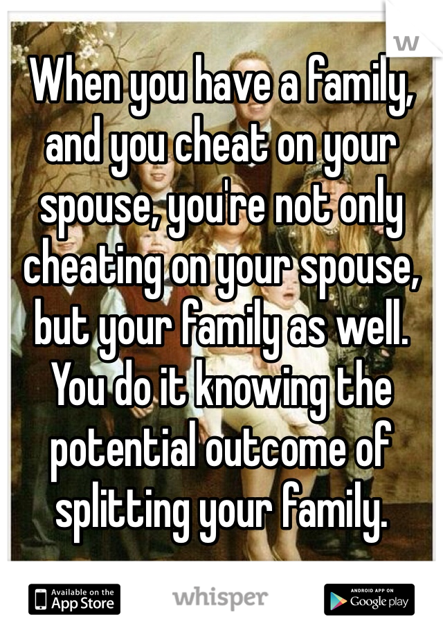 When you have a family, and you cheat on your spouse, you're not only cheating on your spouse, but your family as well. You do it knowing the potential outcome of splitting your family.