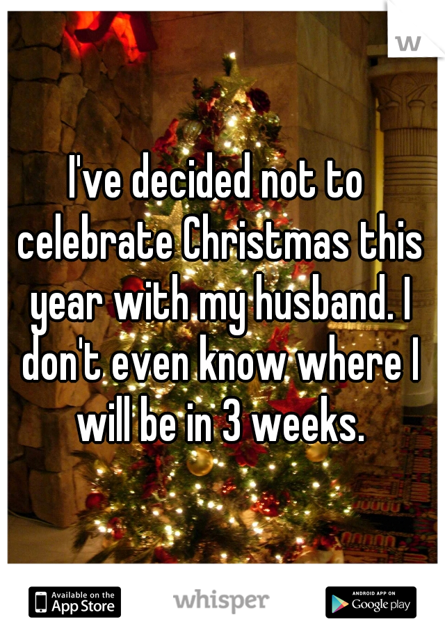 I've decided not to celebrate Christmas this year with my husband. I don't even know where I will be in 3 weeks.