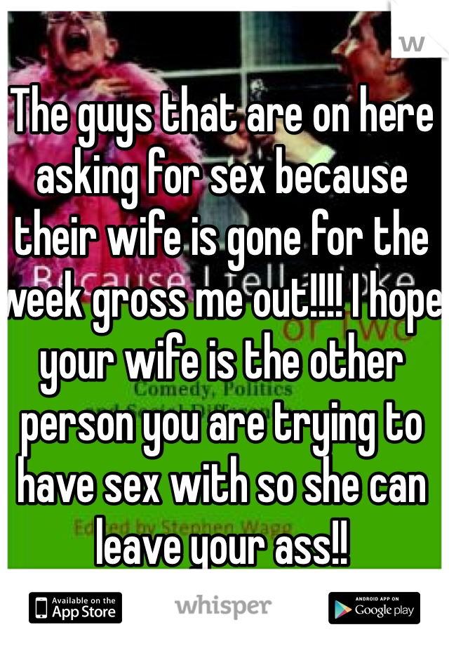 The guys that are on here asking for sex because their wife is gone for the week gross me out!!!! I hope your wife is the other person you are trying to have sex with so she can leave your ass!!
