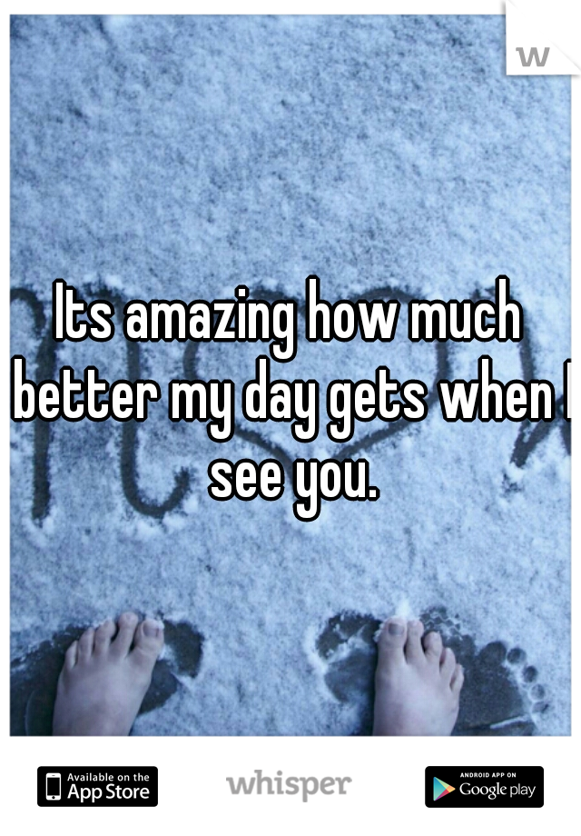 Its amazing how much better my day gets when I see you.