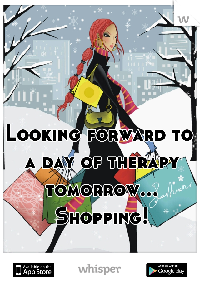 Looking forward to a day of therapy tomorrow... Shopping!