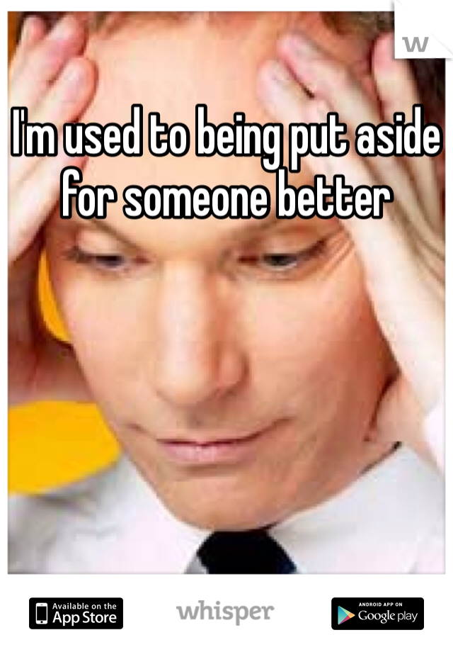 I'm used to being put aside for someone better