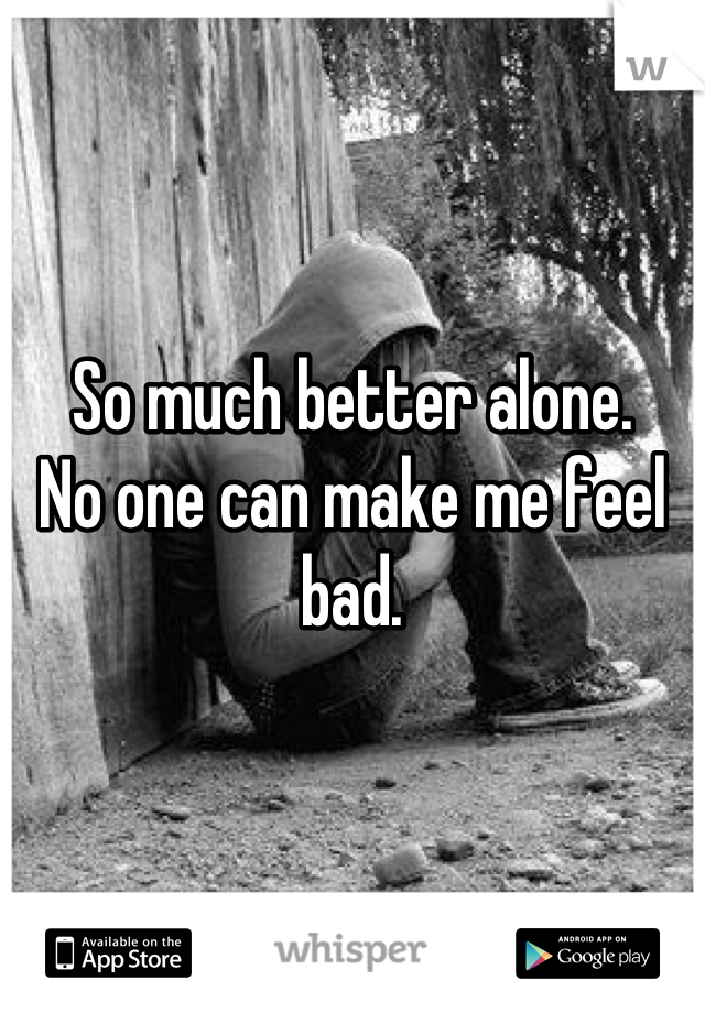 So much better alone.  No one can make me feel bad.