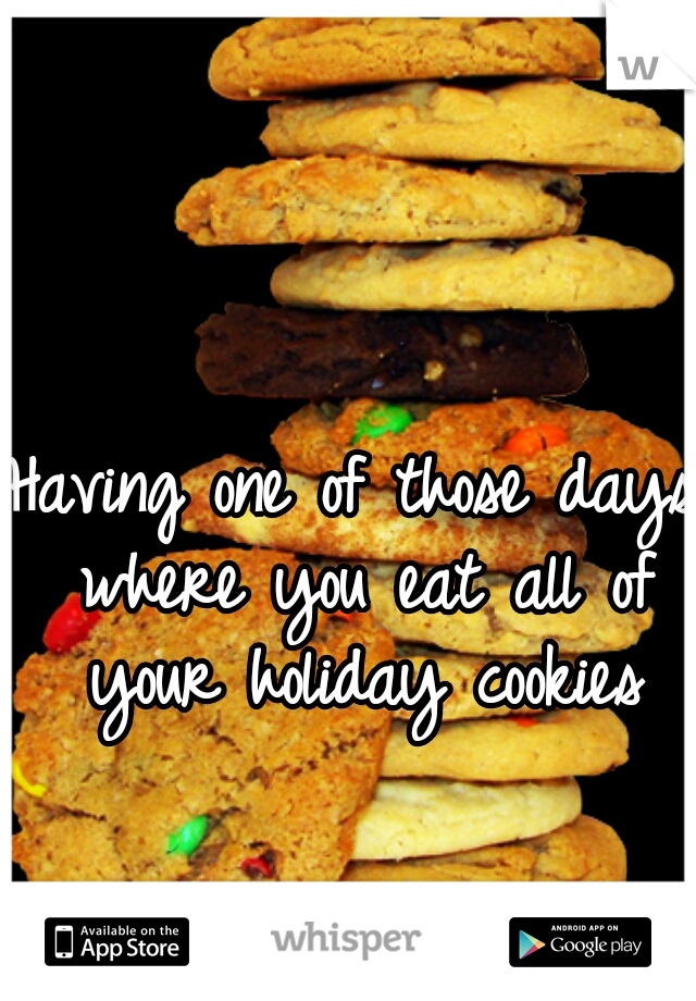 Having one of those days where you eat all of your holiday cookies