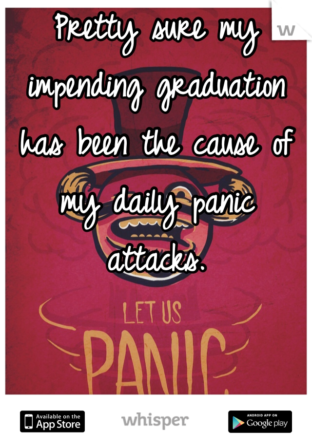 Pretty sure my impending graduation has been the cause of my daily panic attacks.