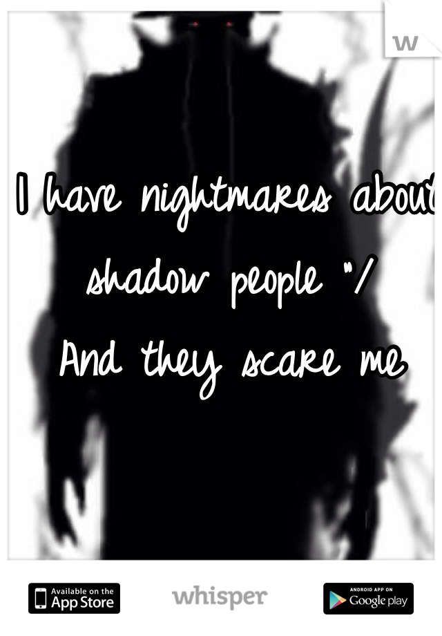 """I have nightmares about shadow people """"/ And they scare me"""