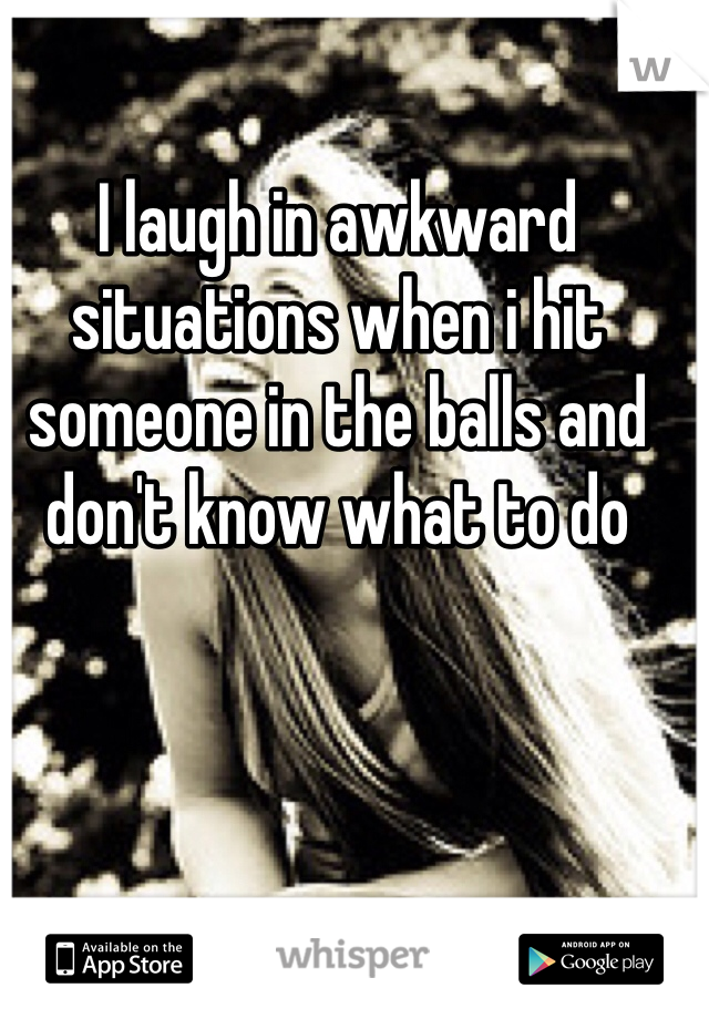 I laugh in awkward situations when i hit someone in the balls and don't know what to do