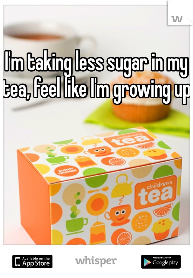 I'm taking less sugar in my tea, feel like I'm growing up