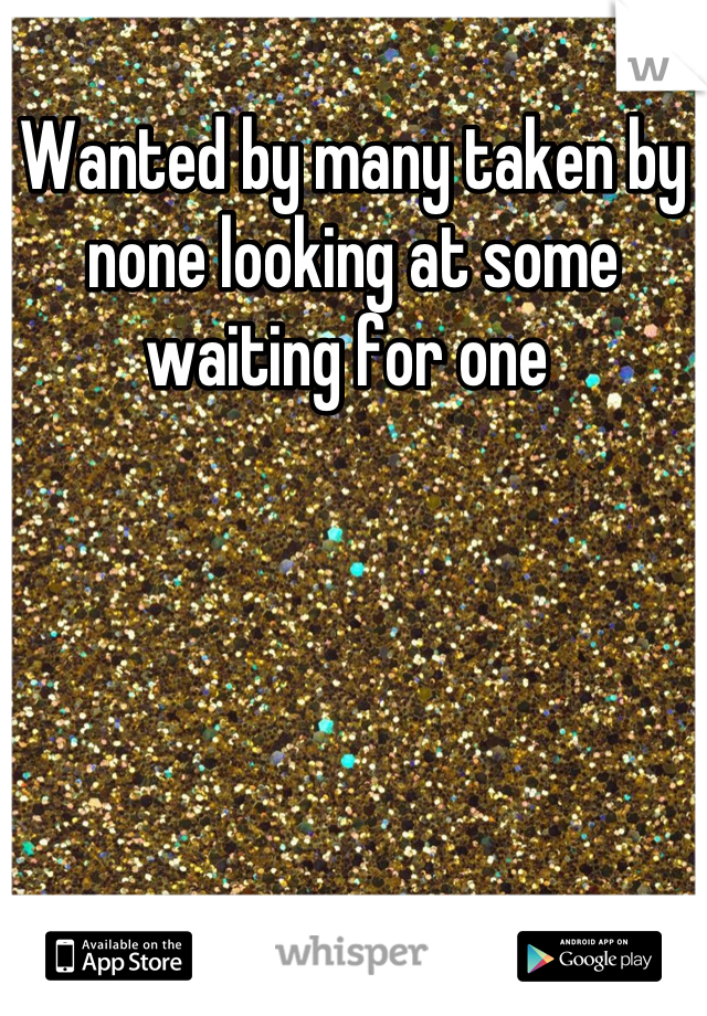 Wanted by many taken by none looking at some waiting for one