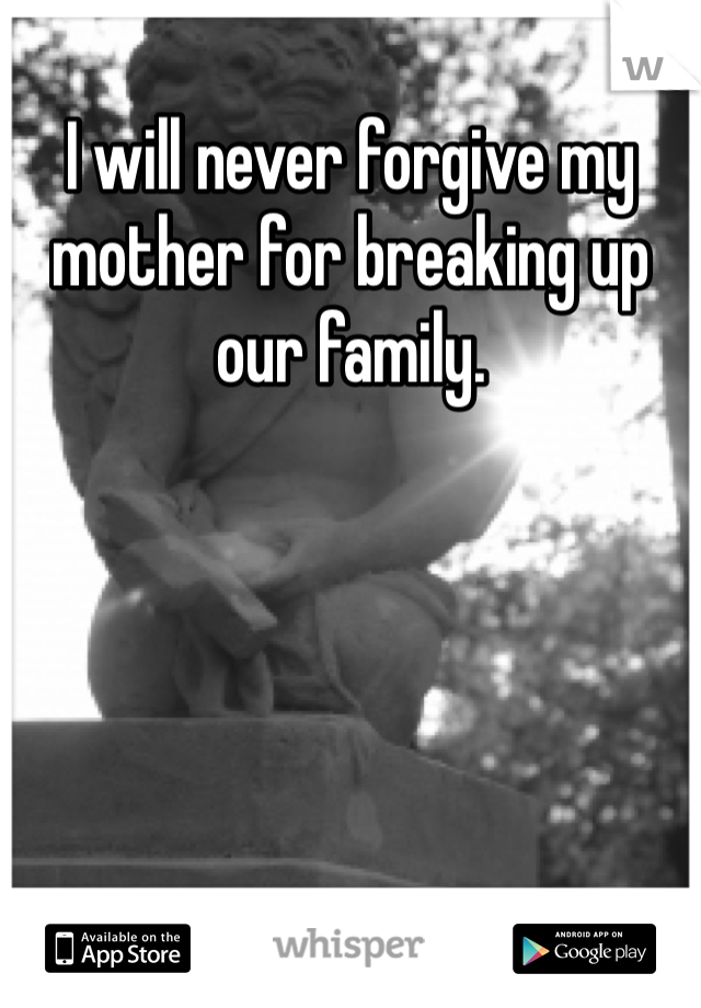 I will never forgive my mother for breaking up our family.
