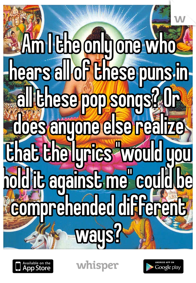 "Am I the only one who hears all of these puns in all these pop songs? Or does anyone else realize that the lyrics ""would you hold it against me"" could be comprehended different ways?"