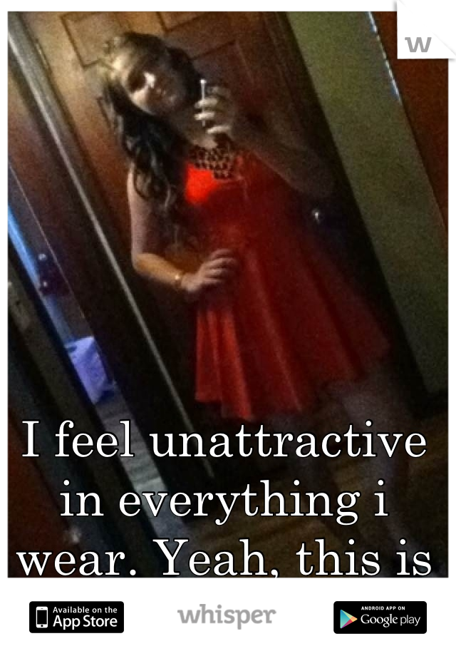 I feel unattractive in everything i wear. Yeah, this is a pic of myself.