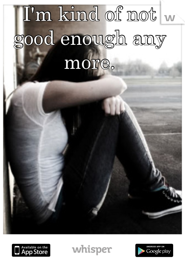 I'm kind of not good enough any more.