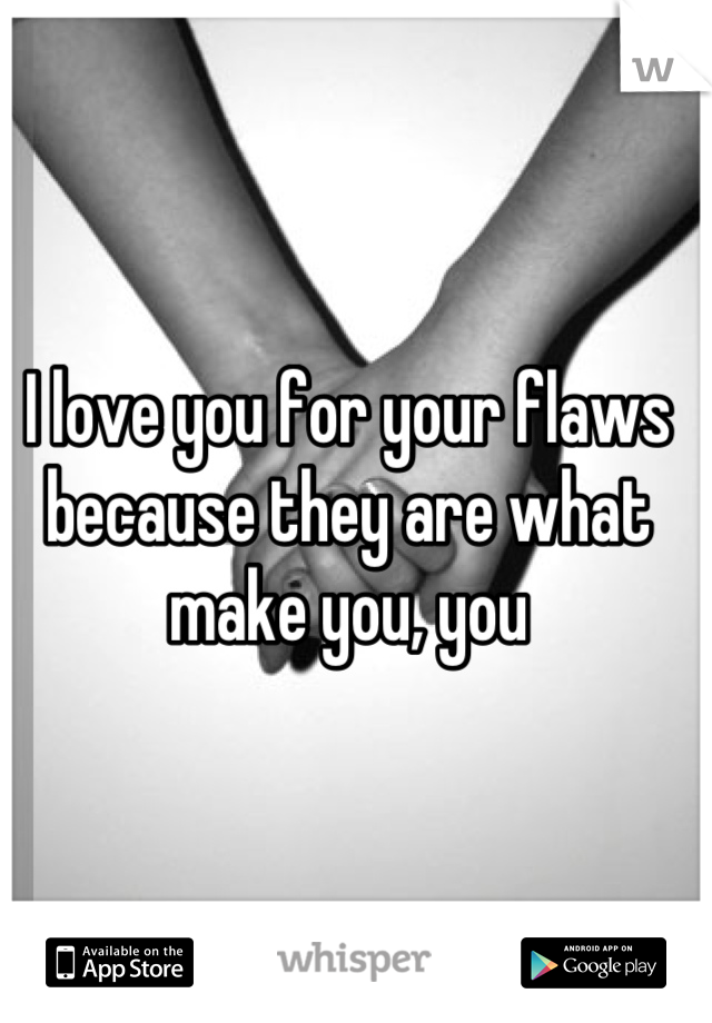 I love you for your flaws because they are what make you, you