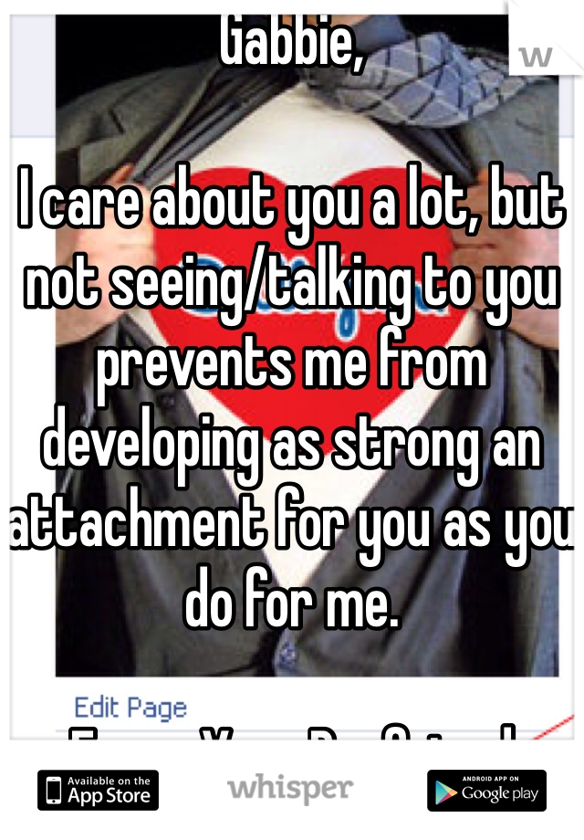 Gabbie,  I care about you a lot, but not seeing/talking to you prevents me from developing as strong an attachment for you as you do for me.  From, Your Boyfriend