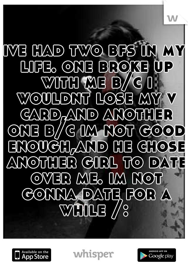 ive had two bfs in my life. one broke up with me b/c i wouldnt lose my v card,and another one b/c im not good enough,and he chose another girl to date over me. im not gonna date for a while /: