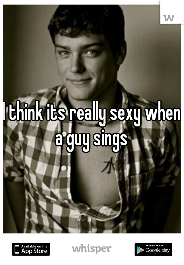I think its really sexy when a guy sings