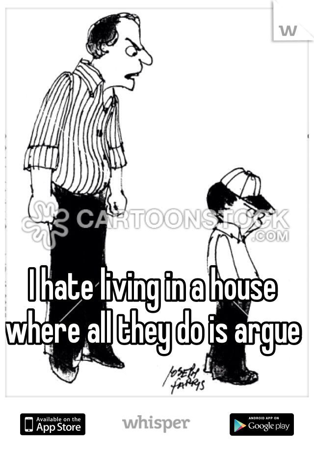I hate living in a house where all they do is argue