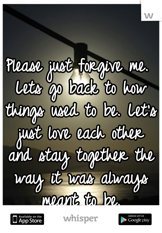 Please just forgive me. Lets go back to how things used to be. Let's just love each other and stay together the way it was always meant to be.