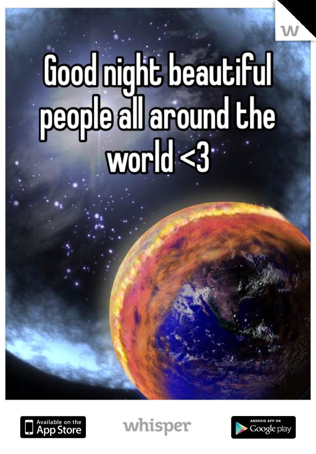 Good night beautiful people all around the world <3