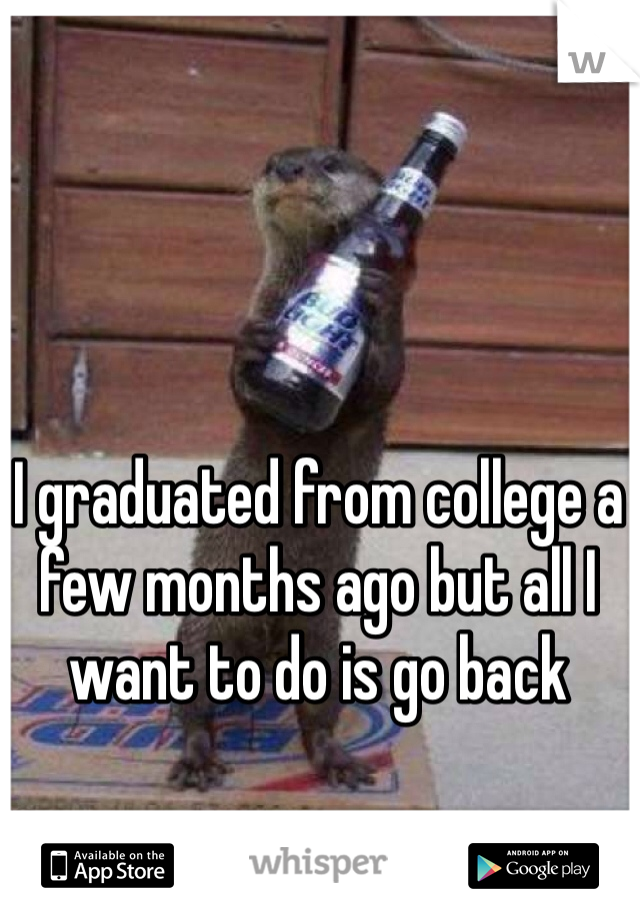 I graduated from college a few months ago but all I want to do is go back