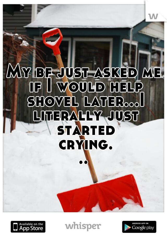 My bf just asked me if I would help shovel later...I literally just started crying...