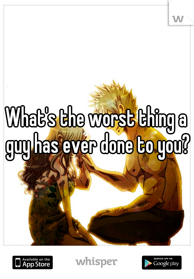 What's the worst thing a guy has ever done to you?