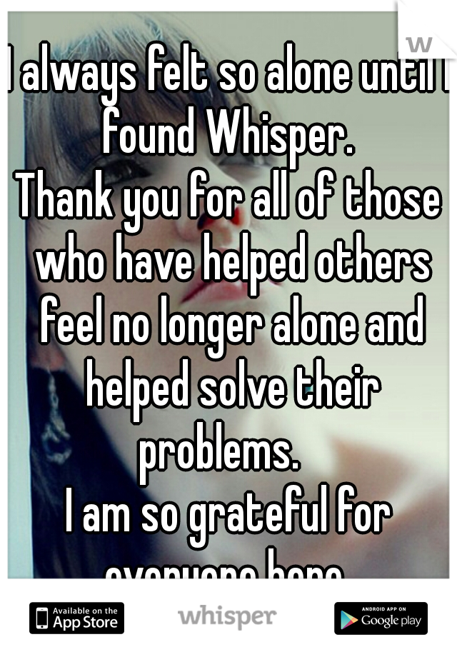 I always felt so alone until I found Whisper.  Thank you for all of those who have helped others feel no longer alone and helped solve their problems.    I am so grateful for everyone here.