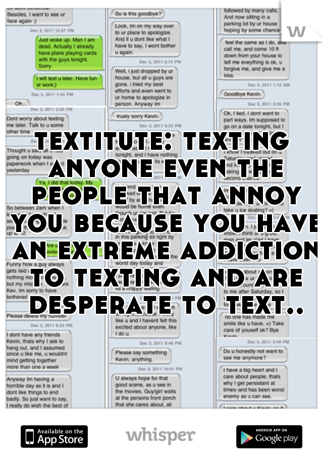textitute: texting anyone even the people that annoy you because you have an extreme addiction to texting and are desperate to text..