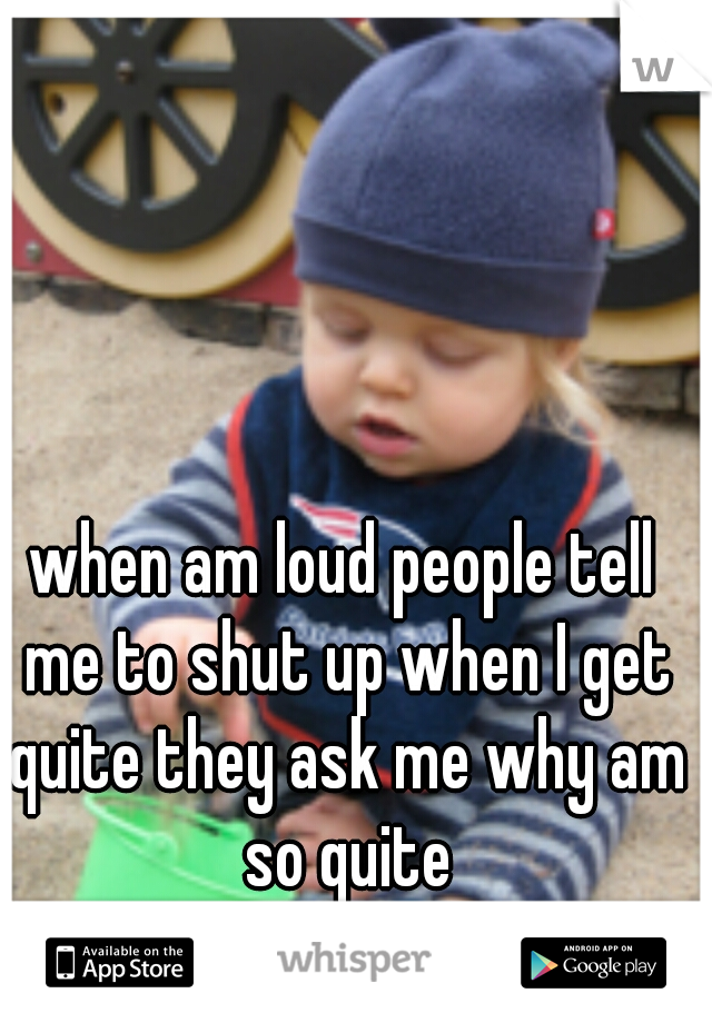 when am loud people tell me to shut up when I get quite they ask me why am so quite