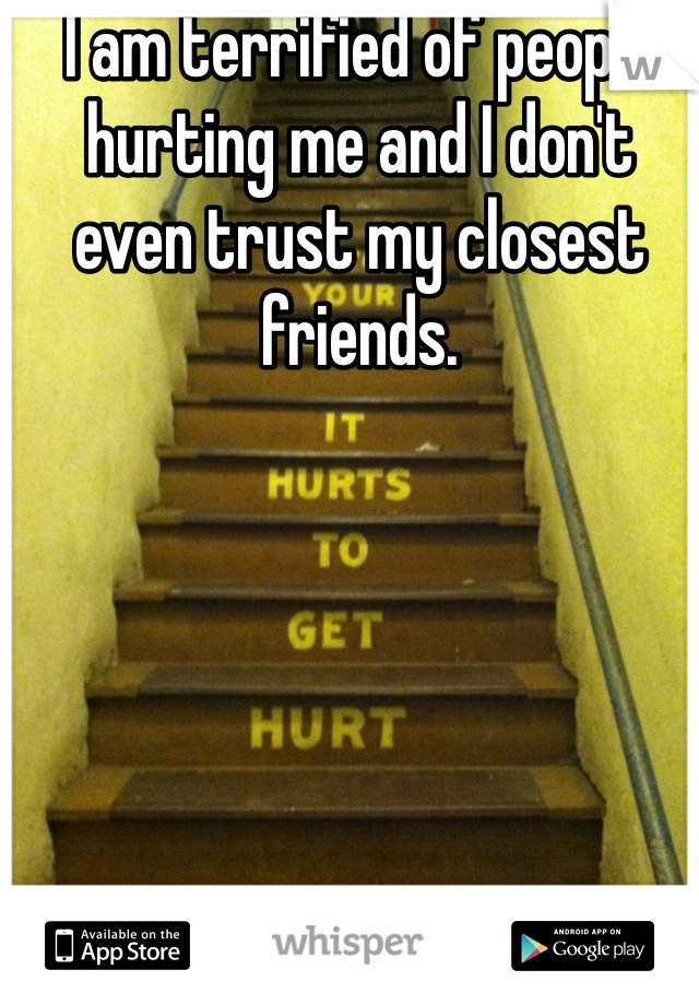 I am terrified of people hurting me and I don't even trust my closest friends.