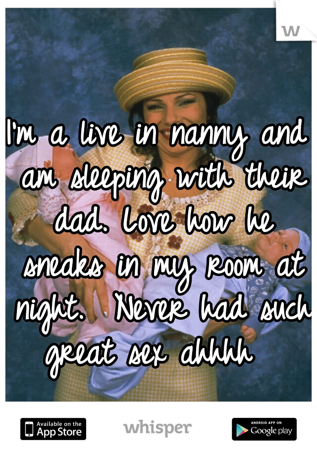 I'm a live in nanny and am sleeping with their dad. Love how he sneaks in my room at night.  Never had such great sex ahhhh