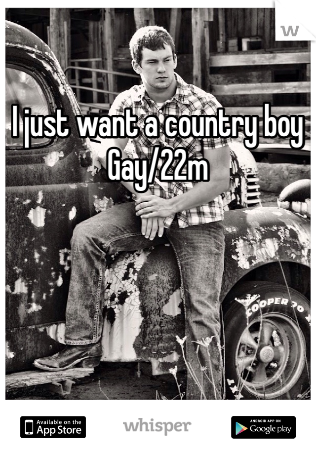 I just want a country boy Gay/22m