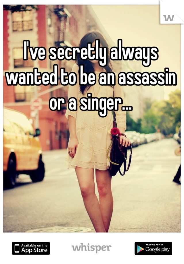 I've secretly always wanted to be an assassin or a singer...