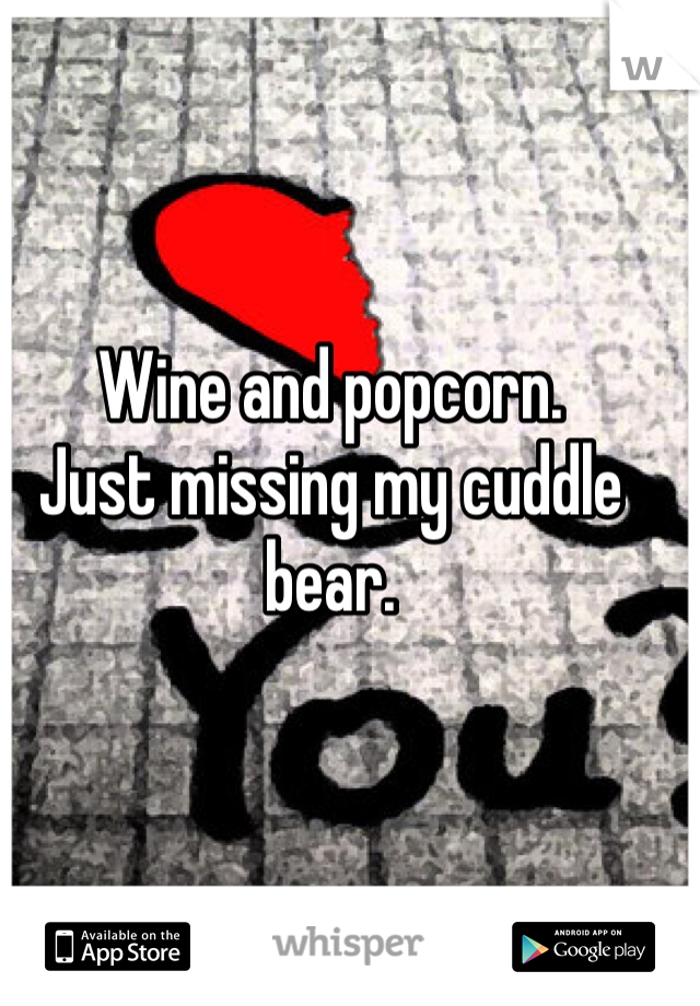 Wine and popcorn.  Just missing my cuddle bear.